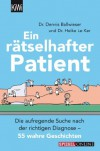 Ein rätselhafter Patient: Die aufregende Suche nach der richtigen Diagnose - 55 wahre Geschichten - Heike Le Ker, Dennis Ballwieser