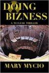 Doing Bizness: A Nuclear Thriller - Mary Mycio