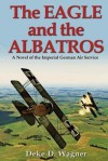 The Eagle and the Albatros: A Novel of the Imperial German Air Service  - Deke D. Wagner