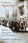 A Minor Apocalypse: Warsaw during the First World War - Robert Blobaum