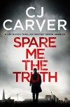 Spare Me the Truth: An explosive, high octane thriller (The Dan Forrester series) - Cj Carver