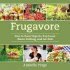 Frugavore: How to Grow Organic, Buy Local, Waste Nothing, and Eat Well - Arabella Forge