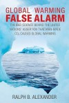 Global Warming False Alarm: The Bad Science Behind the United Nations' Assertion that Man-made CO2 Causes Global Warming - Ralph B. Alexander