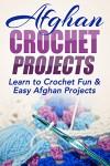 Afghan Crochet Projects: Learn to Crochet Fun & Easy Afghan Projects (One day projects, one day crochet, afghan crochet, afghan projects, crochet, how ... needlework, knitting, beginner Book 1) - Elizabeth Taylor