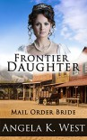 Mail Order Bride: Frontier Daughter (Clean and Wholesome Inspirational Romance) (Women's Fiction New Adult Wedding Frontier) - Angela K. West