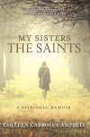 My Sisters the Saints: A Spiritual Memoir - Colleen Carroll Campbell