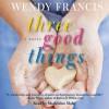 Three Good Things: A Novel - Wendy Francis
