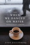 When We Danced on Water: A Novel - Evan Fallenberg