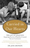 Carried in Our Hearts: The Gift of Adoption: Inspiring Stories of Families Created Across Continents - Jane Aronson