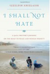 I Shall Not Hate: A Gaza Doctor's Journey on the Road to Peace and Human Dignity - Izzeldin Abuelaish