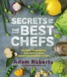 Secrets of the Best Chefs: Recipes, Techniques, and Tricks from America's Greatest Cooks - Adam D. Roberts