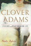 Clover Adams: A Gilded and Heartbreaking Life - Natalie Dykstra