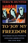 To 'Joy My Freedom: Southern Black Women's Lives and Labors after the Civil War - Tera W. Hunter