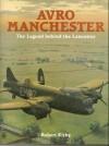Avro Manchester: The Legend Behind the Lancaster - Robert  Kirby