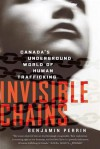 Invisible Chains: Canada's Underground World of Human Trafficking - Benjamin Perrin