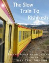 The Slow Train to Rishikesh - Sharan Kumar Arunachalam, Gary Paul Corcoran