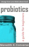 Probiotics: A Guide for Beginners (Change How You Think About Food Book 1) - Meredith K. Converse