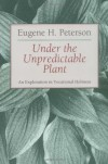 Under the Unpredictable Plant: An Exploration in Vocational Holiness - Eugene H. Peterson