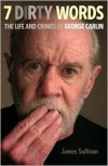 Seven Dirty Words: The Life and Crimes of George Carlin - James Sullivan