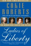 Ladies of Liberty: The Women Who Shaped Our Nation - Cokie Roberts