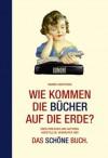 Wie kommen die Bücher auf die Erde?: Über Verleger und Autoren, Hersteller, Verkäufer und: Das schöne Buch. Nebst kleiner Warenkunde - Rainer Groothuis