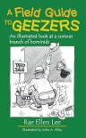 A Field Guide to Geezers: An Illustrated Look at a Curious Branch of Hominids - Rae Ellen Lee, John a Alley