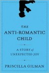 The Anti-Romantic Child: A Story of Unexpected Joy - Priscilla Gilman