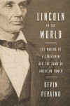 Lincoln in the World: The Making of a Statesman and the Dawn of American Power - Kevin Peraino