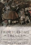Troublesome Things - Diane Purkiss