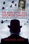 The Man Who Was George Smiley: The Life of John Bingham - Michael Jago