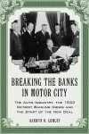 Breaking the Banks in Motor City: The Auto Industry, the 1933 Detroit Banking Crisis and the Start of the New Deal - Darwyn H. Lumley
