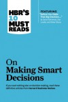 HBR's 10 Must Reads on Making Smart Decisions (with featured article �Before You Make That Big Decision…� by Daniel Kahneman, Dan Lovallo, and Olivier Sibony) - Harvard Business Review