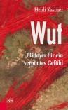 Wut: Plädoyer für ein verpöntes Gefühl - Heidi Kastner