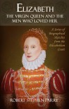 Elizabeth - The Virgin Queen and the Men who Loved Her - Robert  Stephen Parry