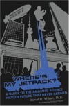 Where's My Jetpack?: A Guide to the Amazing Science Fiction Future that Never Arrived - Daniel H. Wilson