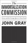 The Immortalization Commission: Science and the Strange Quest to Cheat Death - John Nicholas Gray