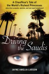 Driving the Saudis: A Chauffeur's Tale of the World's Richest Princesses (plus their servants, nannies, and one royal hairdresser) - Jayne Amelia Larson