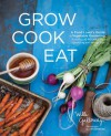 Grow Cook Eat: A Food Lover's Guide to Vegetable Gardening, Including 50 Recipes, Plus Harvesting and Storage Tips - Willi Galloway, Jim Henkens