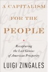 A Capitalism for the People: Recapturing the Lost Genius of American Prosperity - Luigi Zingales