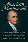 American Machiavelli: Alexander Hamilton And The Origins Of U.S. Foreign Policy - John Lamberton Harper