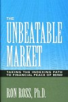 The Unbeatable Market: Taking the Indexing Path to Financial Peace of Mind - Ron Ross