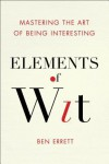 Elements of Wit: Mastering the Art of Being Interesting - Ben Errett