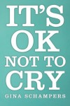 It's Ok Not To Cry - Gina Schampers
