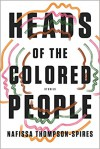 Heads of the Colored People: Stories - Nafissa Thompson-Spires