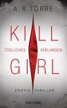 Kill Girl - Tödliches Verlangen: Erotic Thriller - A.R. Torre, Veronika Dünninger