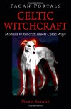Pagan Portals - Celtic Witchcraft: Modern Witchcraft Meets Celtic Ways - Mabh Savage