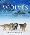 Wolves Of North America (Kids Edition): Children's Animal Book of Wolves (Wolf Facts) - Speedy Publishing