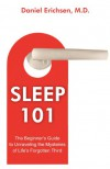 Sleep 101: The Beginner's Guide to Unraveling the Mysteries of Life's Forgotten Third - Daniel Erichsen