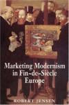 Marketing Modernism in Fin-de-Siècle Europe - Robert Jensen