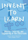 Invent To Learn: Making, Tinkering, and Engineering in the Classroom - Sylvia Libow Martinez, Gary S. Stager